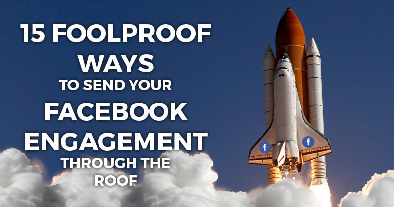 15 Foolproof Ways to Send Your Facebook Engagement Through The ROOF