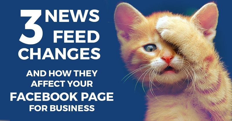 3 News Feed Changes and How They Affect Your Facebook Page for Business