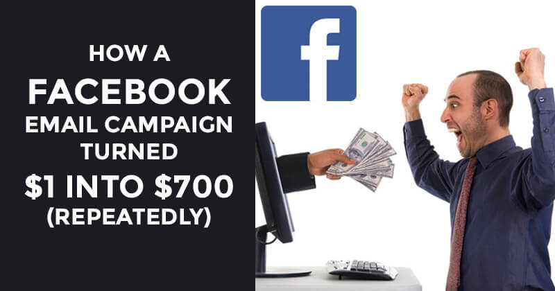 How a Facebook Email Campaign Turned $1 into $700 (repeatedly)