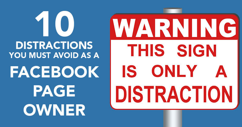 10 Distractions You MUST Avoid as a Facebook Page Owner
