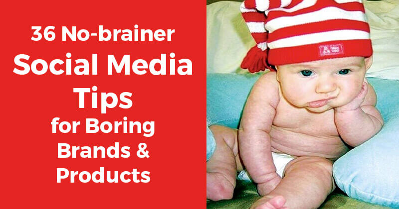 36 No-brainer Social Media Tips for Boring Brands & Products