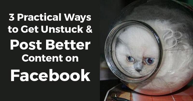 3 Practical Ways to Get Unstuck & Post Better Content on Facebook
