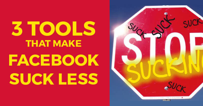3 Tools That Make Facebook Suck Less