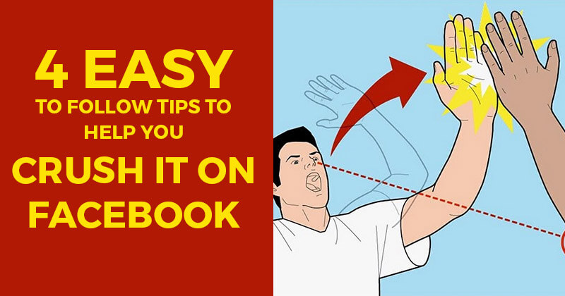 4 Easy to Follow Tips to Help You Crush it on Facebook