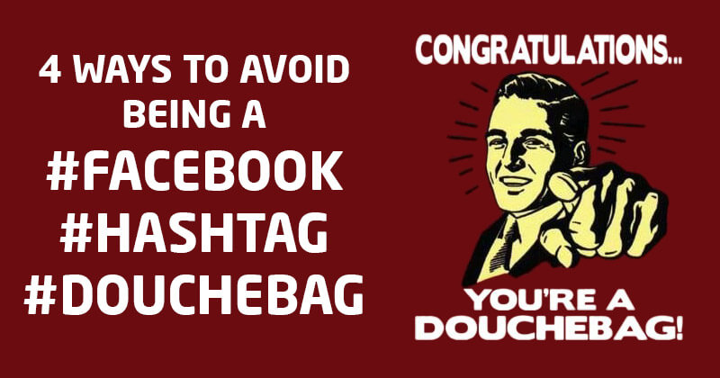 4 Ways to Avoid Being a #Facebook #Hashtag #Douchebag