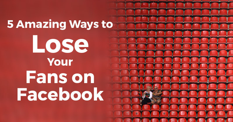 5 Amazing Ways to Lose Your Fans on Facebook