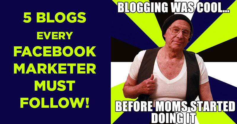5 Blogs every Facebook Marketer MUST Follow!