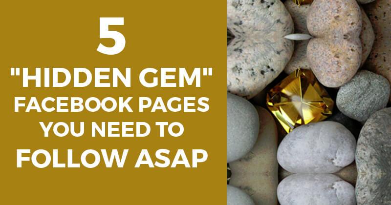 "5 ""Hidden Gem"" Facebook Pages You Need to Follow ASAP"