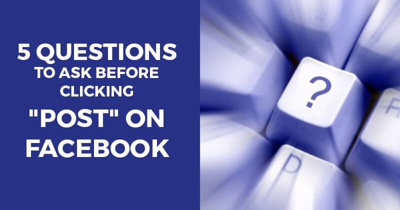 """5 Questions to Ask Before Clicking """"Post"""" on Facebook"""