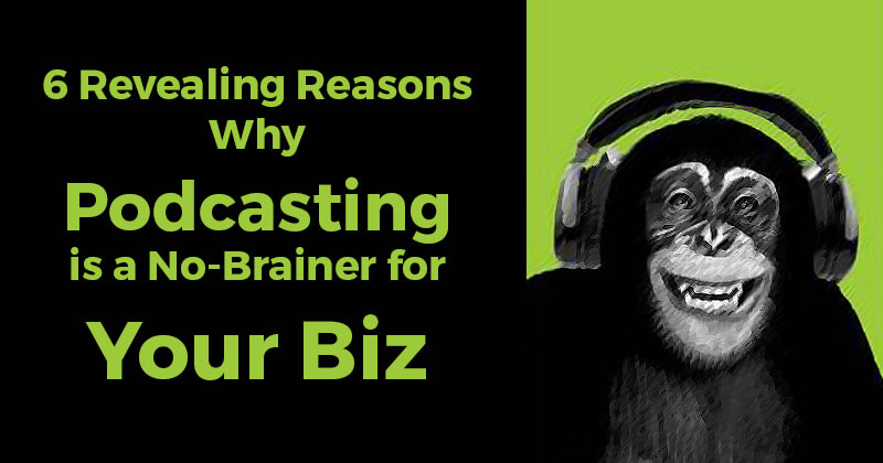 6 Revealing Reasons Why Podcasting is a No-Brainer for Your Biz