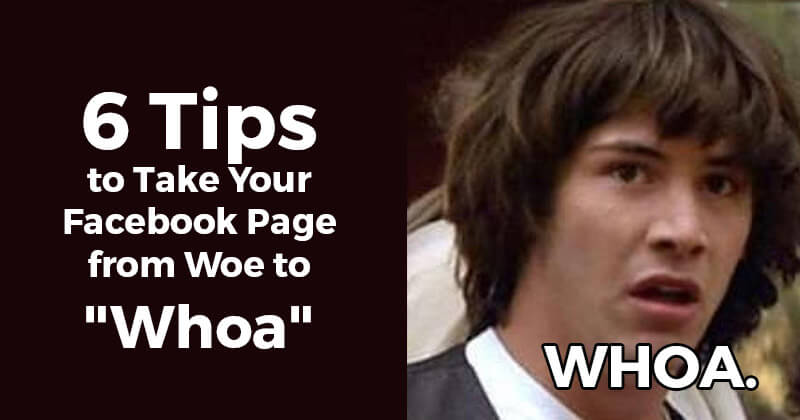 "6 Tips to Take Your Facebook Page from Woe to ""Whoa"""
