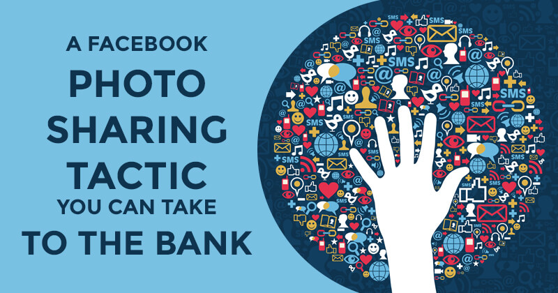 A Facebook Photo Sharing Tactic You Can Take to the Bank