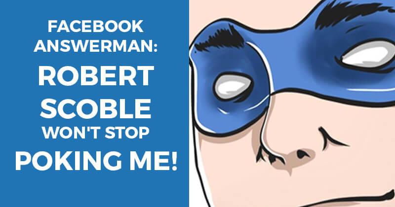 Facebook Answerman: Robert Scoble won't stop Poking me!
