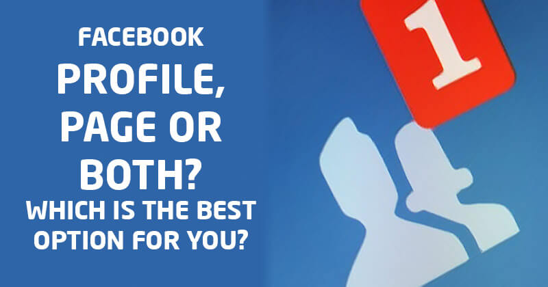 Facebook Profile, Page or Both? Which is the Best Option for You?