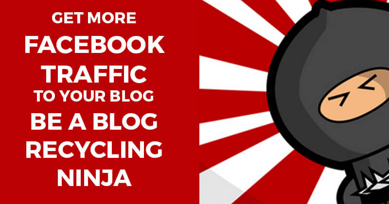 Get More Facebook Traffic to Your Blog -- Be a Blog Recycling Ninja