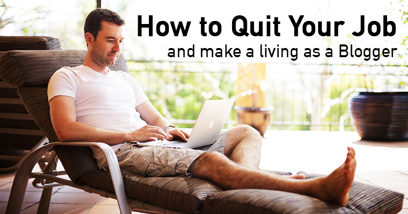 HERE'S How to Quit Your Job and Make a Living as a Blogger