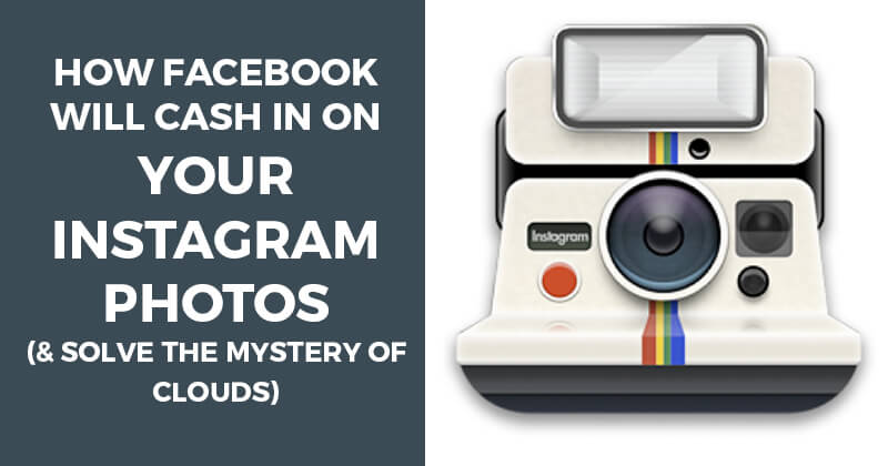 How Facebook will Cash In on Your Instagram Photos (& solve the Mystery of Clouds)