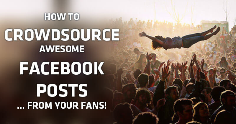 How to Crowdsource Awesome Facebook Posts... FROM YOUR FANS!