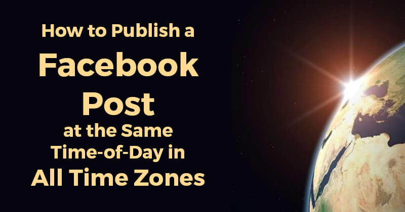 How to Publish a Facebook Post at the Same Time-of-Day in All Time Zones