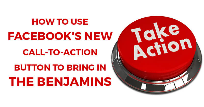 How to Use Facebook's Call-to-Action Button to Bring In the Benjamins
