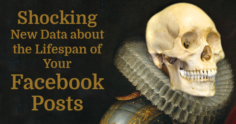 Shocking New Data about the Lifespan of Your Facebook Posts