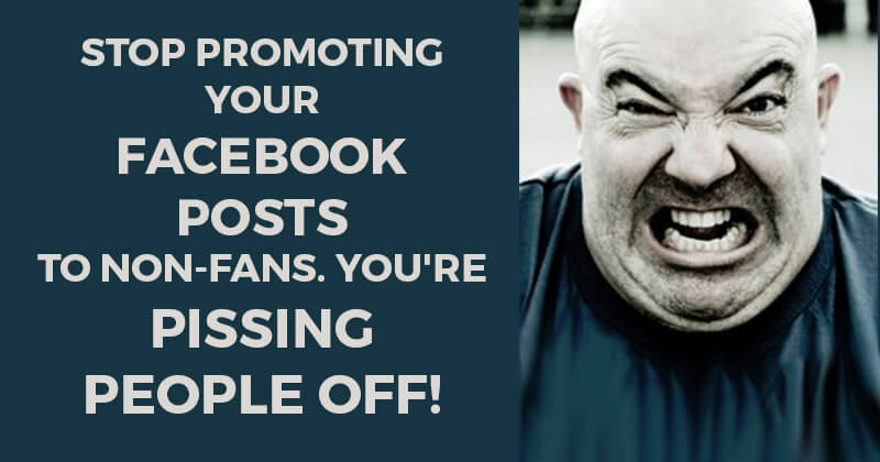 Stop Promoting your Facebook Posts to Non-Fans. You're Pissing People Off!