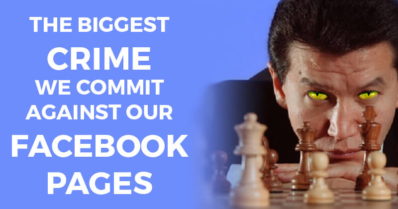 The Biggest Crime We Commit Against Our Facebook Pages