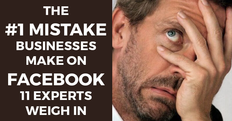 The #1 Mistake Businesses make on Facebook — 11 Experts Weigh In