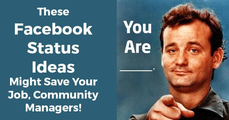 These Facebook Status Ideas Might Save Your Job, Community Managers!