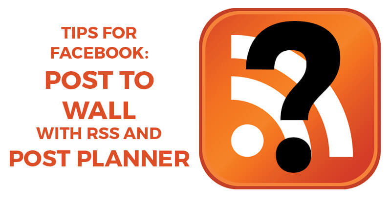 Tips for Facebook: Post to wall with RSS AND Post Planner