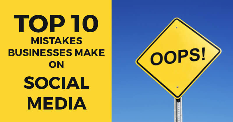 Top 10 Mistakes Businesses Make on Social Media