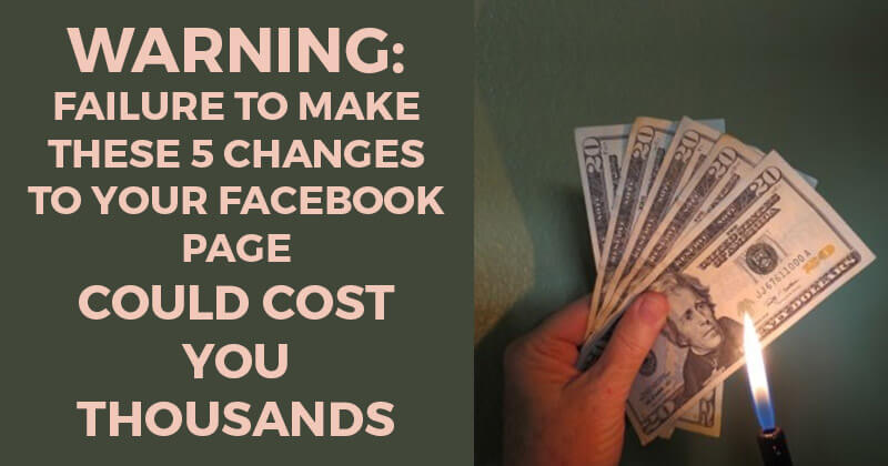 WARNING: Failure to Make These 5 Changes to Your Facebook Page Could Cost You Thousands