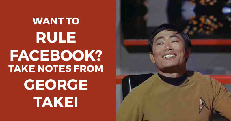Want to rule Facebook? Take notes from George Takei