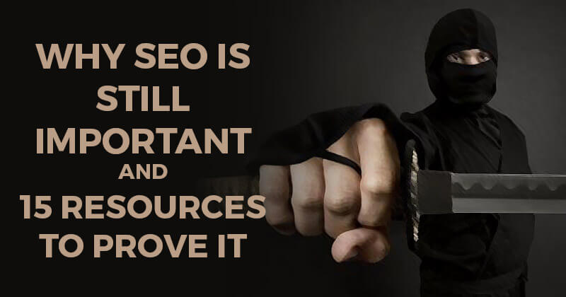 Why SEO is Still Important -- And 15 Resources to Prove It