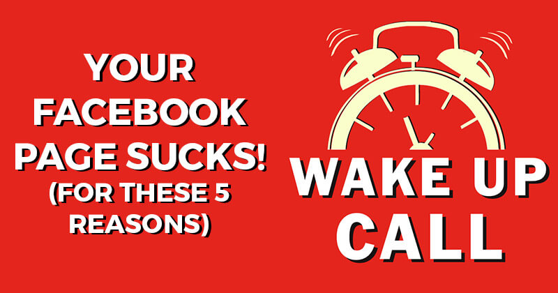Your Facebook Page Sucks! (for these 5 Reasons)