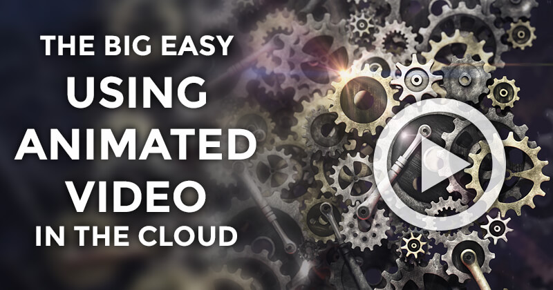 The Big Easy – Using Animated Video in the Cloud