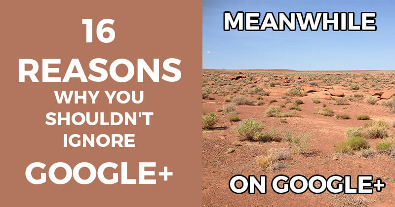 16 Reasons Why You Shouldn't Ignore Google+
