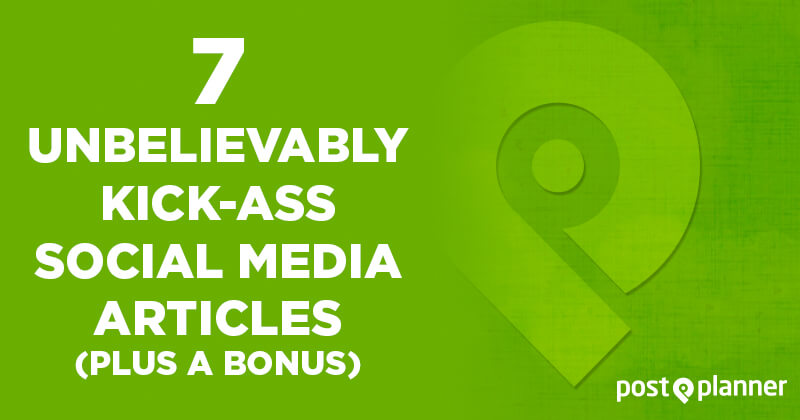 7 Unbelievably Kick-ass Social Media Articles (plus a Bonus)