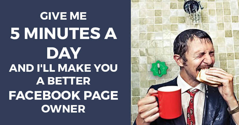 Give Me 5 Minutes a Day and I'll Make You a Better Facebook Page Owner