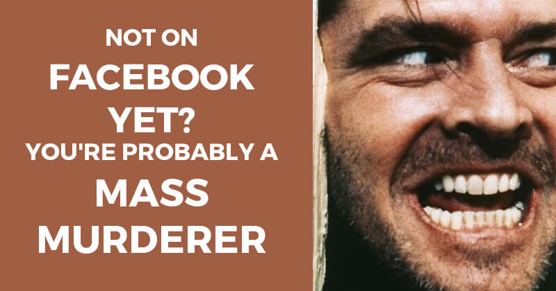 Not_on_Facebook_yet_Youre_probably_a_mass_murderer-ls