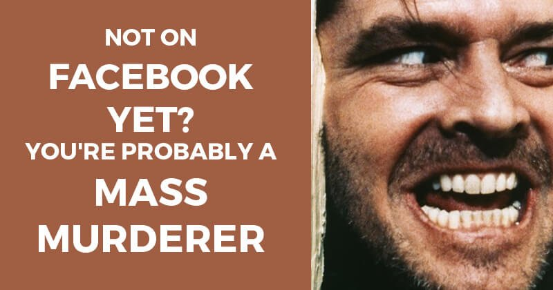 Not on Facebook yet? You're probably a mass murderer