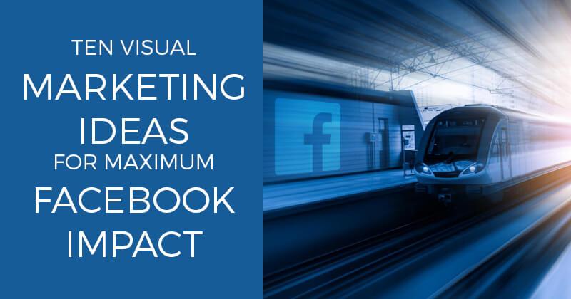 Ten Visual Marketing Ideas for Maximum Facebook Impact