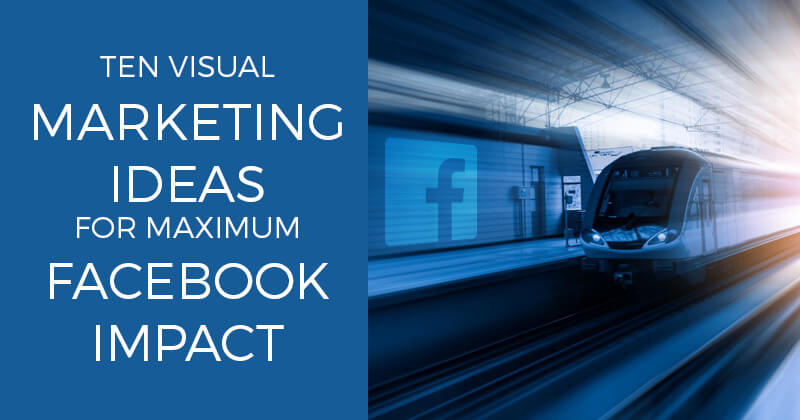 Ten Visual Marketing Ideas for Maximum Facebook Impact
